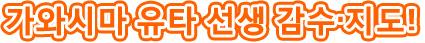 가와시마 유타 선생 감수•지도!